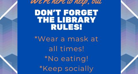 We're here to help, but don't forget the library rules! Wear a mask at all times. No eating. Keep socially distanced.