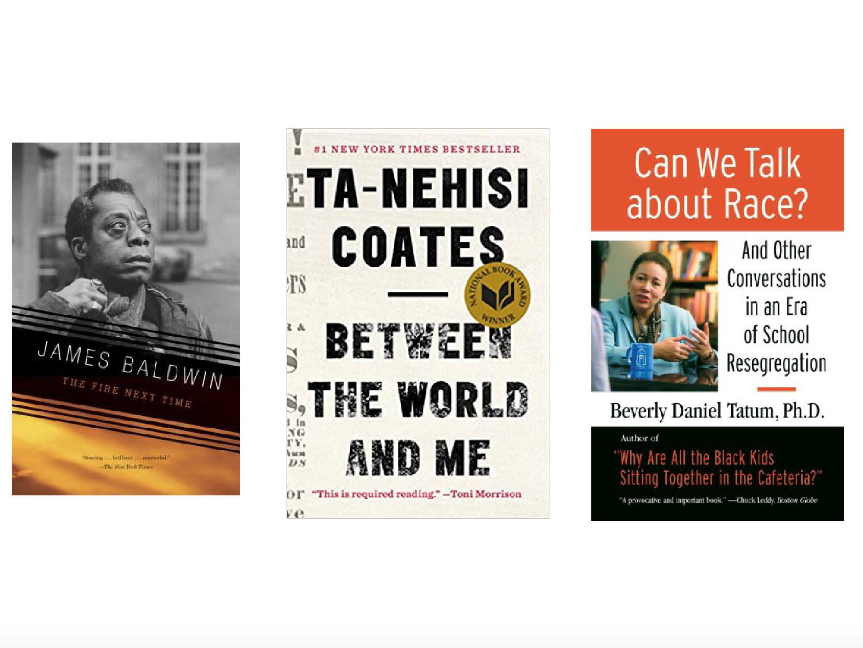 """""""The Fire Next Time"""" by James Baldwin, """"Between the World and Me"""" by Ta-Nehisi Coates, and """"Can We Talk about Race?"""" by Beverly Daniel Tatum"""