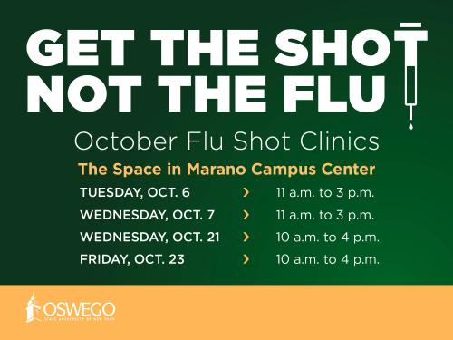 October flu shot clinics in The Space, Marano Campus Center: Tuesday, Oct. 6, 11 a.m. to 3 p.m. (registration link)  Wednesday, Oct. 7, 11 a.m. to 3 p.m. (registration link) Wednesday, Oct. 21, 10 a.m. to 4 p.m. (registration link) Friday, Oct. 23, 10 a.m