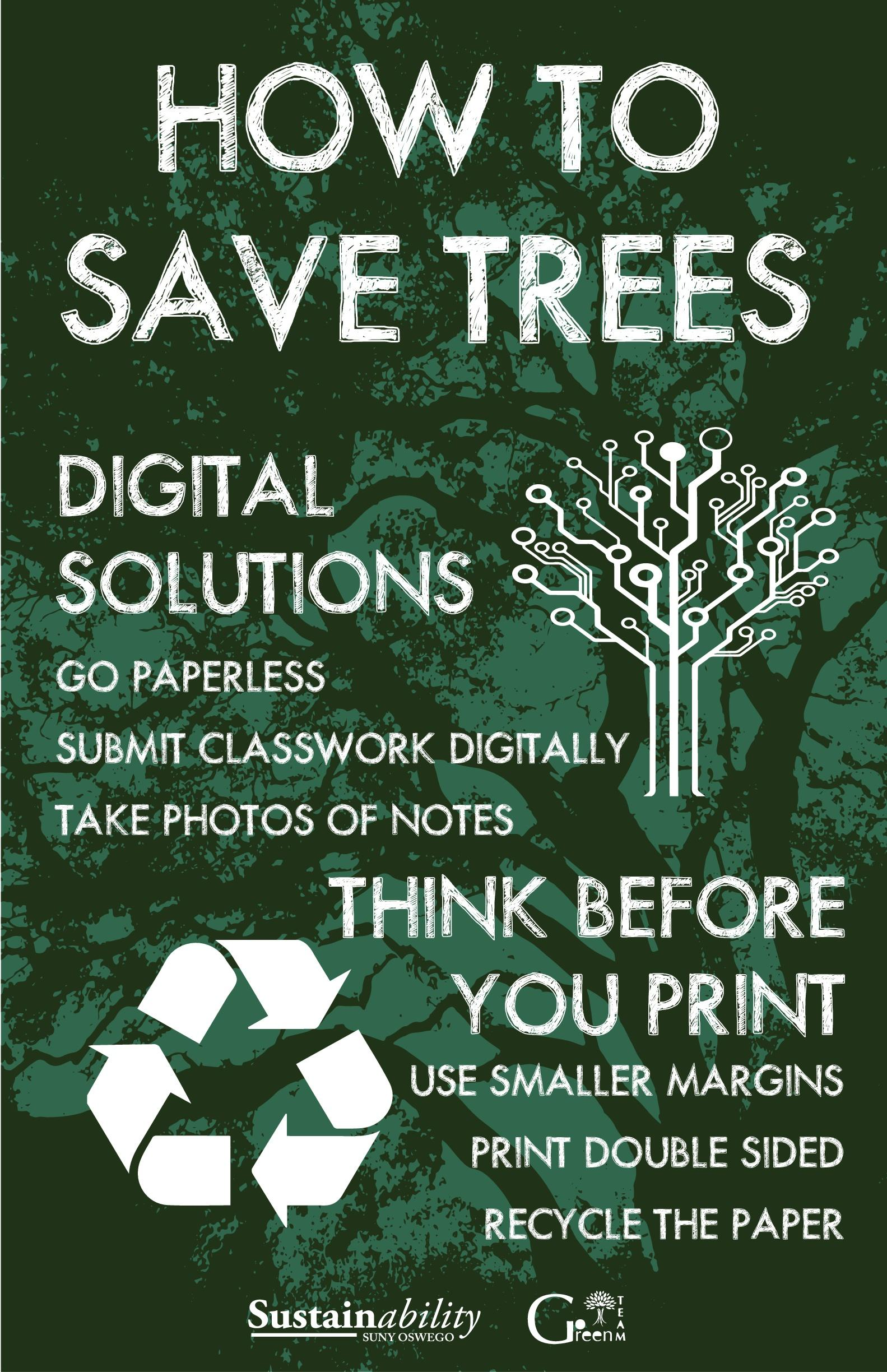 How To Save Trees: Digital Solutions: Go paperless, submit classwork digitally, take photos of notes. Think before you print. Use smaller margins, print double sided, recycle the paper.